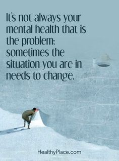 Quote on mental health: It's not always your mental health that is the problem; sometimes the situation you are in needs to change. www.HealthyPlace.com