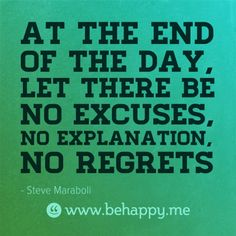 At the end of the day, let there be no excuses, no explanation, no regrets