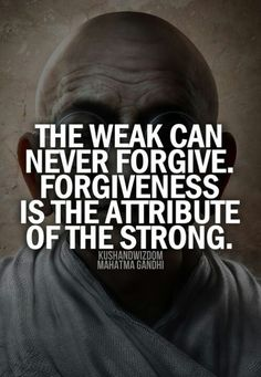 ☆ The weak can never forgive. Forgiveness is the Attribute the Strong. ~ Mahatma Gandi ☆ <<<love this quote! it also kinda made me think of the new Cinderella, because Ella forgives her stepmother. idk i just thought of it:) Great Quotes, Quotes To Live By, Me Quotes, Motivational Quotes, Inspirational Quotes, Gandhi Quotes, Forgive Quotes, Hatred Quotes, I Forgive You