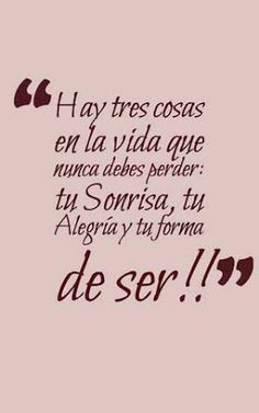 """""""Hay tres cosas en la vida que nunca deber perder: tu sonrisa, tu alegría y tu forma de ser"""". """"There are three things in life that you should never lose: your smile, your joy and your nature. Favorite Quotes, Best Quotes, Love Quotes, Motivational Phrases, Inspirational Quotes, More Than Words, Spanish Quotes, Beautiful Words, Sentences"""