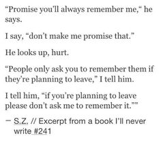 Promise you'll always remember me. People only make them promise that if they're planning to leave. Book Writing Tips, Writing Quotes, Poem Quotes, Words Quotes, Life Quotes, Qoutes, Sayings, Writing Ideas, Writing Promts