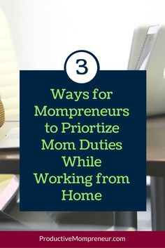 3 Ways for Mompreneurs to Prioritize Mom Duties While Working from Home - Productive Mompreneur