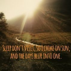 Sleep don't visit, so I choke on sun, and the days blur into one.
