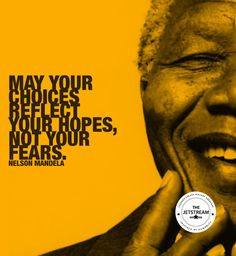 May your choices reflect your hopes, not your fears, Nelson Mandela