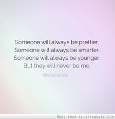 Someone will always be prettier. Someone will always be smarter. Someone will always be younger. But they will never be me.