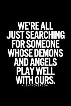 We're all just searching for someone whose demons and angels play well with ours.