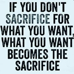 If you don't sacrifice for what you want what you  want becomes the sacrifi