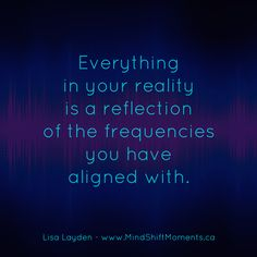 Everything in your reality is a reflection of the frequencies you have aligned with. - Lisa Layden