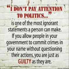 I don't pay attention to politics... is one of the most ignorant statements a person can make. If you allow people in your government to commit crimes in your name without questioning their actions, you are just as GUILTY as they are.