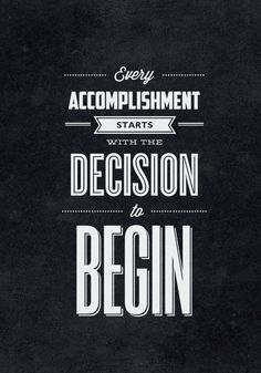 Every accomplishment starts with the decision to begin.