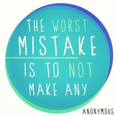 the worst mistake is to not make any This is sooooo true!!!!     Nobody's perfect