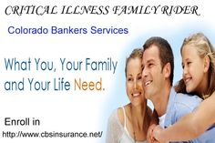 CRITICAL ILLNESS FAMILY RIDER (OPTIONAL) With the payment of the required premium and approval of the application, this rider can provide $10,000 of ten year level term life insurance and critical illness coverage for an eligible spouse and $5,000 coverage for each dependent child under the age of 22 on the effective date of the policy.