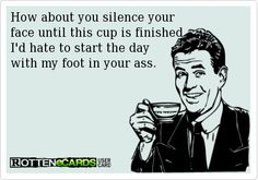 How about you silence your   face until this cup is finished.   I'd hate to start the day   with my foot in your ass.