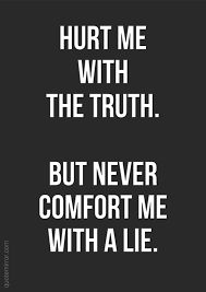 Hurt me with the truth. But never comfort me with a lie.