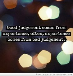 Good judgement comes from experience, often, experience comes from bad judgement. #wisdom #quotes