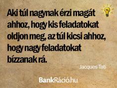 Aki túl nagynak érzi magát ahhoz, hogy kis feladatokat oldjon meg, az túl kicsi ahhoz, hogy nagy feladatokat bízzanak rá. - Jacques Tati, www.bankracio.hu idézet