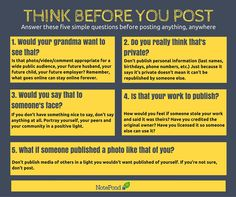 THINK BEFORE YOU POST.  Before posting something online, evaluate yourself. Ask yourself with these questions...  1. Would your grandma (or anyone in your family) want to see that? 2. Do you really think that's private? 3. Would you say that to someone's face? 4. Is that your work to publish? 5. What if someone published a media like that of you?  You can then proceed to posting if it doesn't affect any of those questions.  Happy Posting! :)