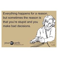 Everything happens for a reason, but sometimes the reason is that you're stupid and you make bad decisions.