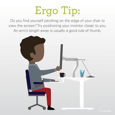 Do you find yourself perching on the edge of your chair to view the screen? Try positioning your monitor closer to you. An arm's length away is usually a good rule of thumb. Humanscale Ergo Tip | Monitor adjustment | Posture improvement | Homeworkers | Office workers | Ergonomics