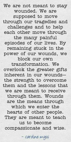 We are not meant to stay wounded. We are supposed to move through are tragedies and challenges and to help each other move through the many painful episodes of our lives. By remaining stuck in the power of our wounds, we block our own transformation. We overlook the greater gifts inherent in our wounds- the strength to overcome them and the lessons that we are meant to receive through them. Wounds are the means through which we enter the hearts of other people. They are meant to teach us to…