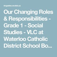 Our Changing Roles & Responsibilities - Grade 1 - Social Studies - VLC at Waterloo Catholic District School Board