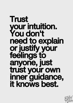 Trust your intuition. You don't need to explain  or justify your feelings to anyone, just trust your own guidance, it knows best.