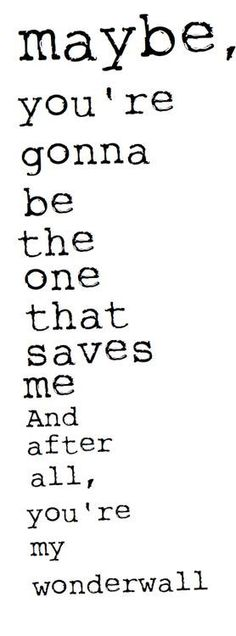 You're gonna be the one that saves me! This was our first song <3 you're my wonderwall <3