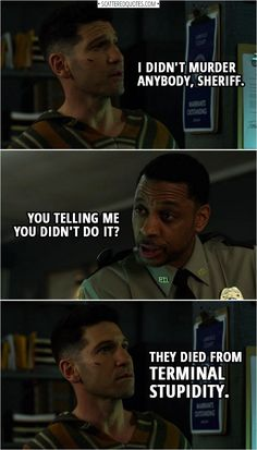Frank Castle: I didn't murder anybody, Sheriff. Sheriff Hardin: You telling me you didn't do it? Frank Castle: They died from terminal stupidity. From The Punisher – Season 2 Episode 'Fight or Flight' Punisher Netflix, Punisher Marvel, Daredevil, Marvel Dc, Marvel Comics, Netflix Marvel, Punisher Skull, Captain Marvel, Tv Show Quotes