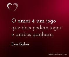 O amor é um jogo que dois podem jogar e ambos ganham. Eva Gabor