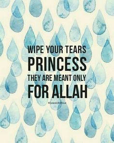 """Wipe your tears princess, they are meant only for Allah. One tear for Allah is much more better than thousands for a human.  There are many great virtues for crying out of fear from Allah. Allah praised some of His prophets, may Allah exalt their mention, then explained the reason for the praise as in His saying (which means):""""When the verses of the Most Merciful were recited to them, they fell in prostration and weeping.""""Quran: 19: 58"""