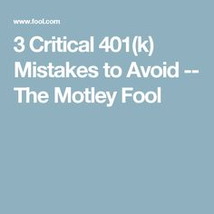 3 Critical 401(k) Mistakes to Avoid -- The Motley Fool