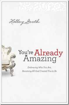 You're Already Amazing: Embracing Who You Are, Becoming All God Created You to Be by Holly Gerth