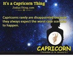 Disappointed, The Worst, and Capricorn: It's a Capricorn Thing ZodiacThing.com Capricorns rarely are disappointed because they always expect the worst case scenario to happen. CAPRICORN (December 22 to January 19)