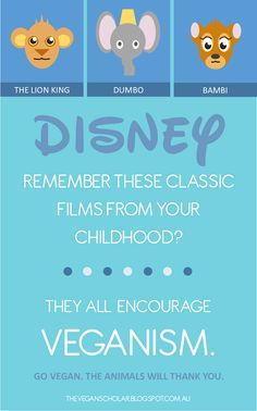 """If you experienced your childhood during any period beyond 1923, it's almost undeniable that Disney films have influenced your life in one way or another. Whether it was Dumbo who won over your young heart in the 1940s or Mufasa who taught you about the circle of life in the 1990s, we've all felt Disney's magical charm in some way.""   http://theveganscholar.blogspot.com.au/2014/10/disney-films-promote-veganism-and.html"
