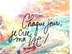 """""""Every day I create my life""""--So true & so powerful. And Lora Weaver & Camille Caron would agree:) French Phrases, French Words, French Quotes, Favorite Words, Favorite Quotes, Take A Smile, Phrase Tattoos, French Expressions, Say Something Nice"""