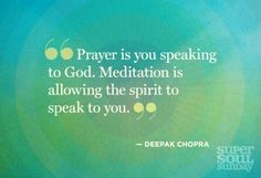 """Prayer is you speaking to God. Meditation is allowing the Spirit to speak to you.""- Deepak Chopra"