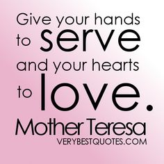 Give your hands to serve and your hearts to love.  Mother Teresa quote - volunteering / philanthropy    Google Image Result for http://www.verybestquotes.com/wp-content/uploads/2012/08/Helping-Others-Quotes-Give-your-hands-to-serve-and-your-hearts-to-love.jpg