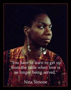"""""""You have to learn to get up from the table when love is no longer being served.""""  - Nina Simone"""
