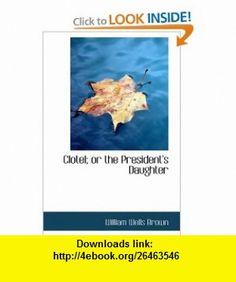 Clotel; or the Presidents Daughter (9781434617002) William Wells Brown , ISBN-10: 1434617009  , ISBN-13: 978-1434617002 ,  , tutorials , pdf , ebook , torrent , downloads , rapidshare , filesonic , hotfile , megaupload , fileserve