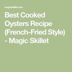 Best Cooked Oysters Recipe (French-Fried Style) - Magic Skillet