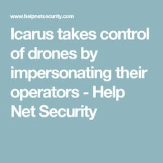 Icarus takes control of drones by impersonating their operators - Help Net Security