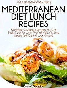 Mediterranean Diet Lunch Recipes: 30 Healthy & Delicious Recipes You Can Easily Cook For Lunch That Will Help You Lose Weight, Feel Great & Look Amazing (The Essential Kitchen Series Book 35) by [Sophia, Sarah]