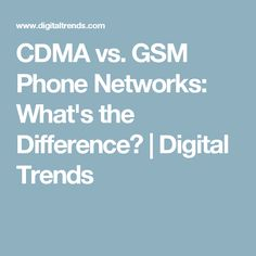 CDMA vs. GSM Phone Networks: What's the Difference? | Digital Trends