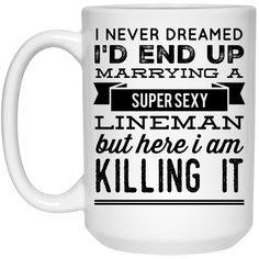 I never dreamed I'd end up marrying a super sexy lineman but here i am killing it  Mug  - 15oz