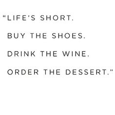 """""""Life's short. Buy the shoes. Drink the wine. Order the dessert."""""""