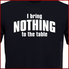 I Bring Nothing To The Table Mens Womens by signaturetshirts - Let's just be honest here - Sometimes, you just don't care - And you're proud enough to announce it ! -