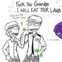 I DIED AT THIS XD. Get off mah lawn F you grandpa I will eat your lawn XD I CAN'T STOP LAUGHING