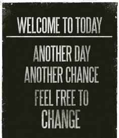 Words to Remember... WELCOME to TODAY: Another Day, Another Chance. Feel Free to Change. #Quotes #Words #Sayings #Life #Inspiration