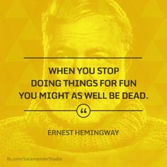 """When you stop doing things for fun, you might as well be dead"" Ernest Hemingway"