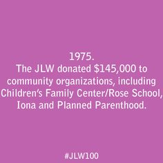 In 1975, the JLW donated one hundred forty five thousand dollars to community organizations, including Children's Family Center/Rose School, Iona, and Planned Parenthood.